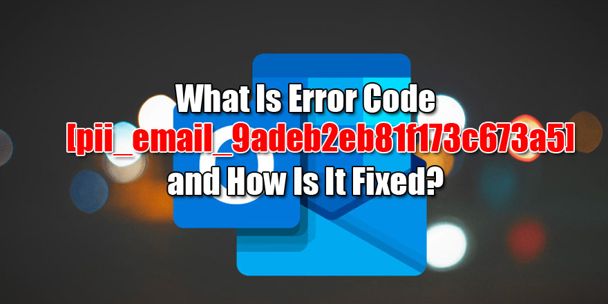 What Is Error Code [pii_email_9adeb2eb81f173c673a5] and How Is It Fixed?